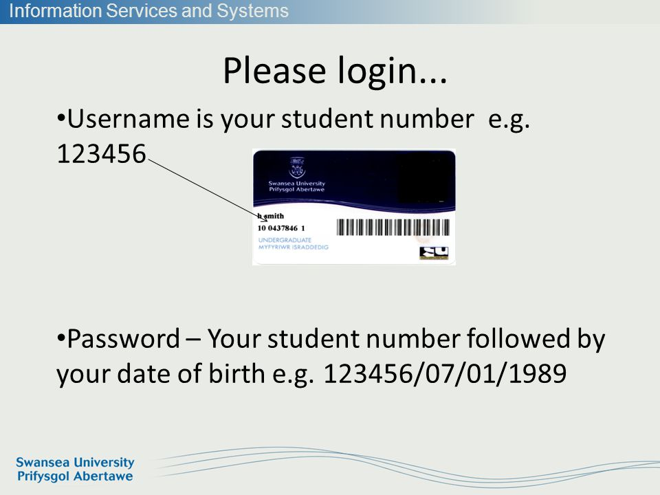 Information Services and Systems Please login... Username is your student number e.g.