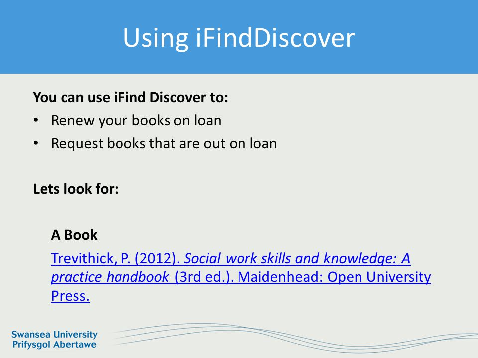 Information Services and Systems Using iFind Discover You can use iFind Discover to: Renew your books on loan Request books that are out on loan Lets look for: A Book Trevithick, P.