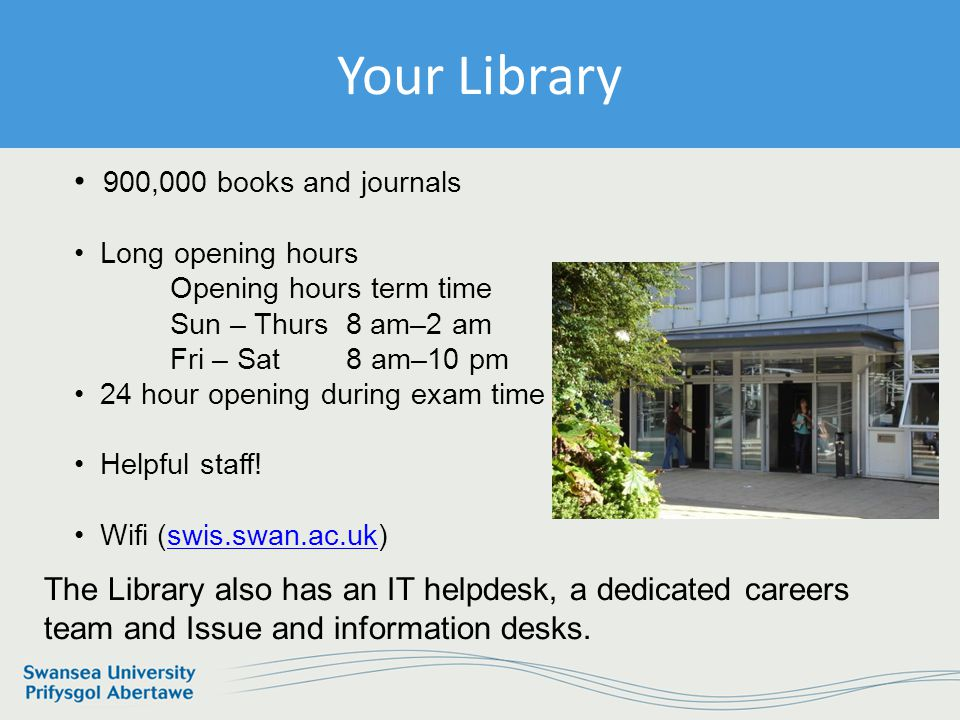 Information Services and Systems Your Library 900,000 books and journals Long opening hours Opening hours term time Sun – Thurs 8 am–2 am Fri – Sat 8 am–10 pm 24 hour opening during exam time Helpful staff.