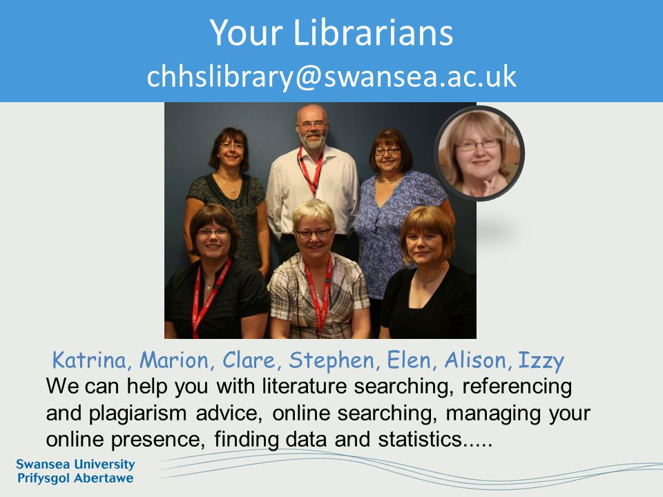 Information Services and Systems Your Librarians humscilib@swansea.ac.uk Katrina, Marion, Clare, Stephen, Elen, Alison, Izzy We can help you with literature searching, referencing and plagiarism advice, online searching, managing your online presence, finding data and statistics.....