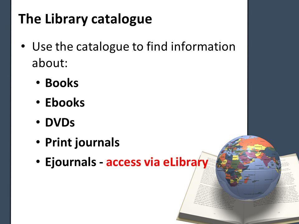 The Library catalogue Use the catalogue to find information about: Books Ebooks DVDs Print journals Ejournals - access via eLibrary