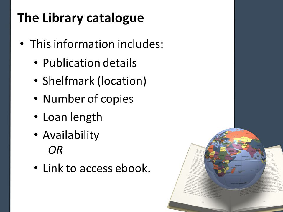 The Library catalogue This information includes: Publication details Shelfmark (location) Number of copies Loan length Availability OR Link to access ebook.