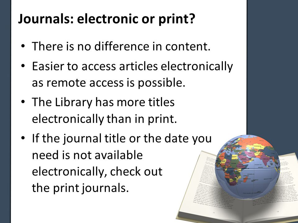 Journals: electronic or print.There is no difference in content.