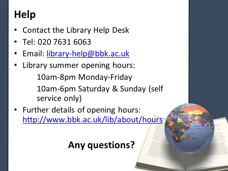 Help Contact the Library Help Desk Tel: 020 7631 6063 Email: library-help@bbk.ac.uklibrary-help@bbk.ac.uk Library summer opening hours: 10am-8pm Monday-Friday 10am-6pm Saturday & Sunday (self service only) Further details of opening hours: http://www.bbk.ac.uk/lib/about/hours http://www.bbk.ac.uk/lib/about/hours Any questions