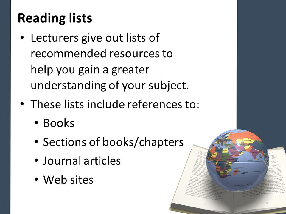 Lecturers give out lists of recommended resources to help you gain a greater understanding of your subject.