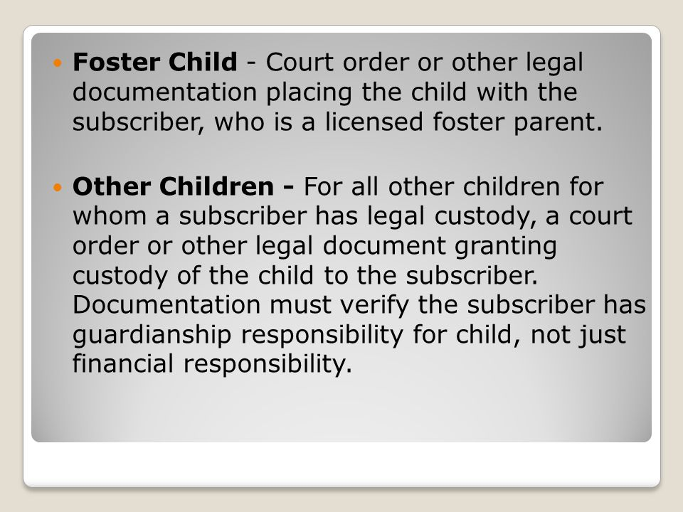 Foster Child - Court order or other legal documentation placing the child with the subscriber, who is a licensed foster parent.