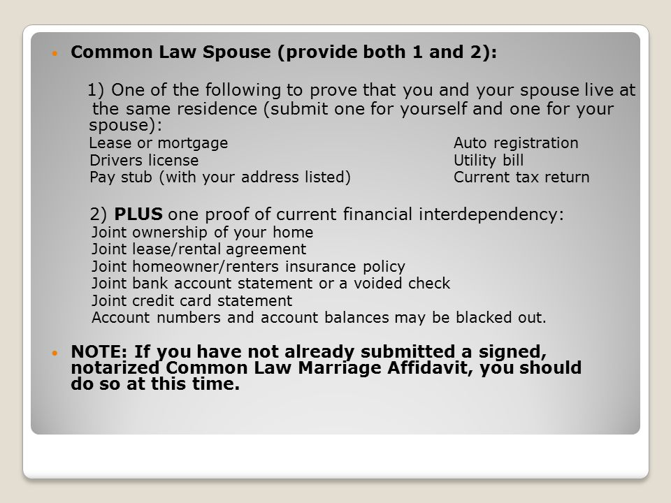 Common Law Spouse (provide both 1 and 2): 1) One of the following to prove that you and your spouse live at the same residence (submit one for yourself and one for your spouse): Lease or mortgage Auto registration Drivers licenseUtility bill Pay stub (with your address listed) Current tax return 2) PLUS one proof of current financial interdependency: Joint ownership of your home Joint lease/rental agreement Joint homeowner/renters insurance policy Joint bank account statement or a voided check Joint credit card statement Account numbers and account balances may be blacked out.