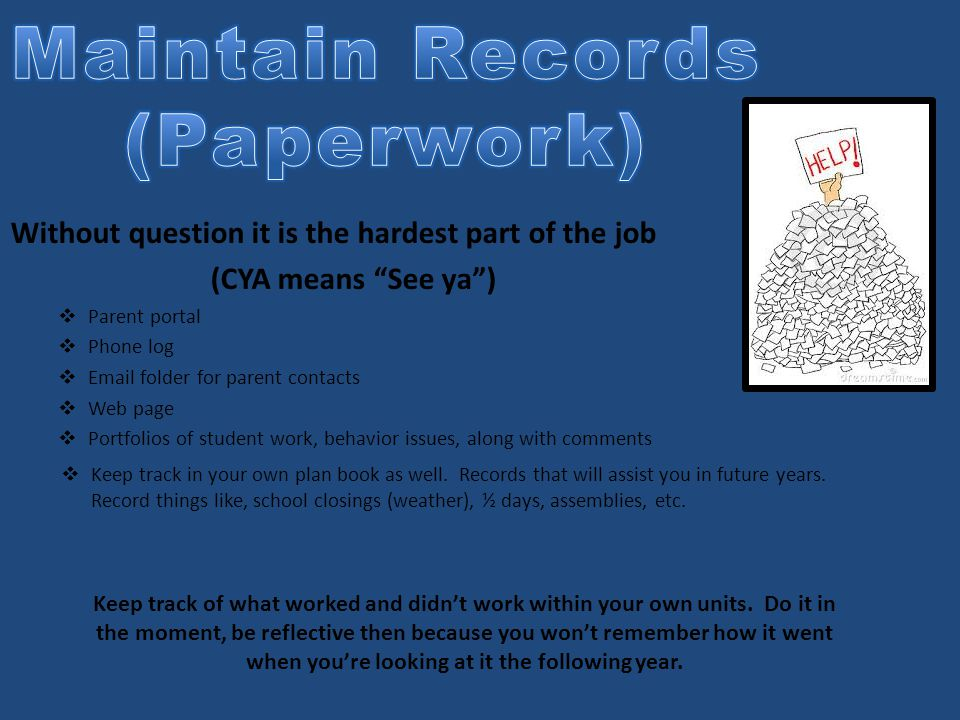 Without question it is the hardest part of the job (CYA means See ya )  Parent portal  Phone log  Email folder for parent contacts  Web page  Portfolios of student work, behavior issues, along with comments  Keep track in your own plan book as well.
