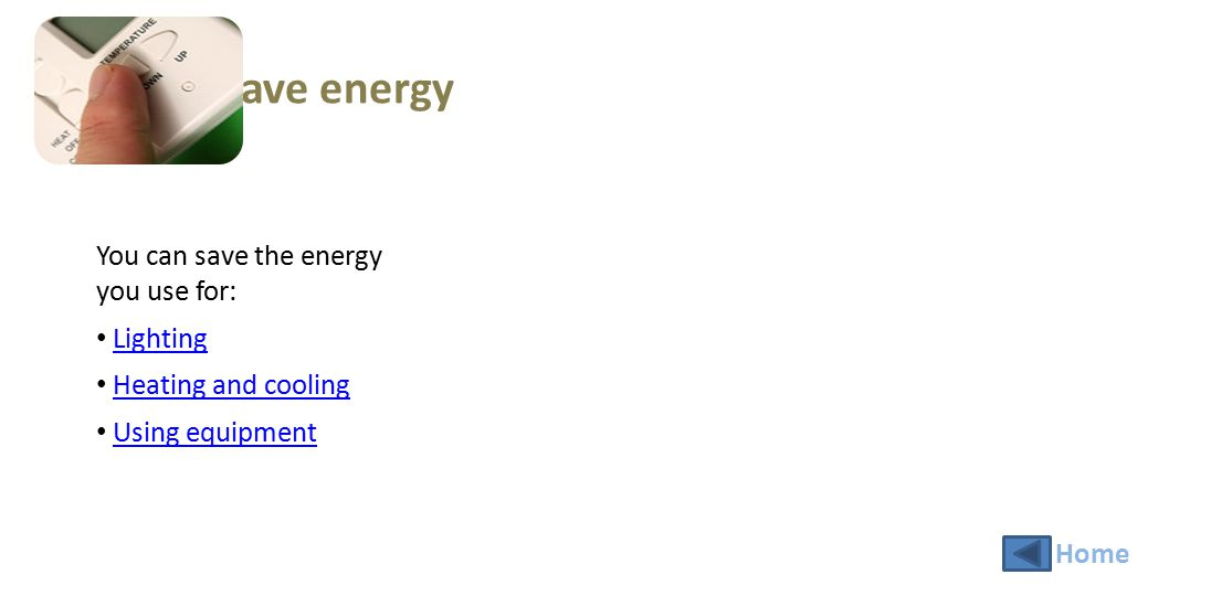 Save energy You can save the energy you use for: Lighting Heating and cooling Using equipment Home