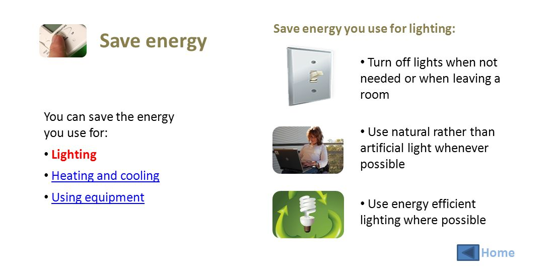 You can save the energy you use for: Lighting Heating and cooling Using equipment Save energy you use for heating and cooling: Use heaters and fans for only the required amount of time necessary Check thermostats are at the lowest possible setting Use warmer clothing rather than electric or gas heating Check doors to air conditioned areas are closed Save energy Home