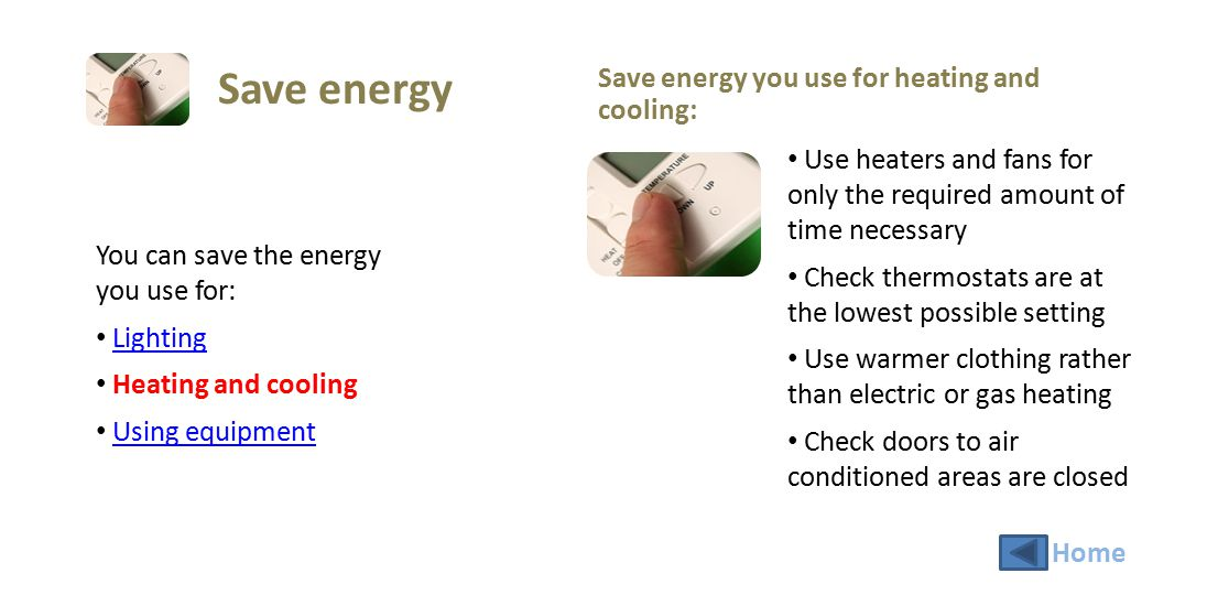 You can save the energy you use for: Lighting Heating and cooling Using equipment Save energy you use for equipment: Turn off computers and monitors after work Photocopy in batches, and switch copier to standby or energy save mode after use What equipment do you use in your workplace.