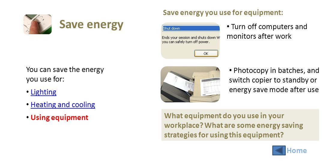 You can save the energy you use for: Lighting Heating and cooling Using equipment Save energy you use for equipment: Turn off computers and monitors a