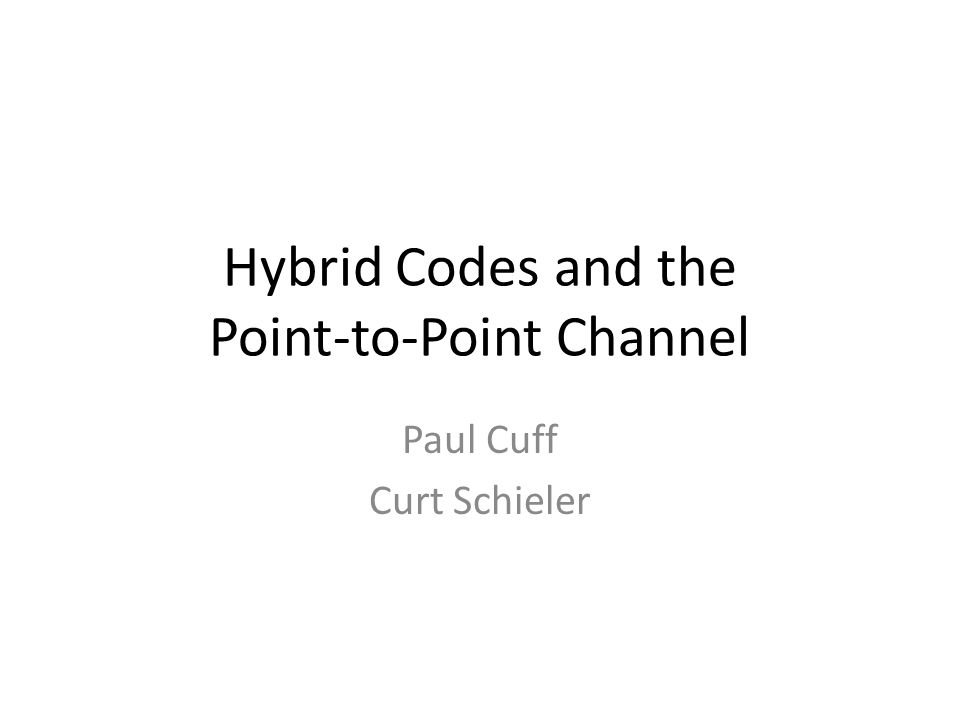 Hybrid Codes and the Point-to-Point Channel Paul Cuff Curt Schieler