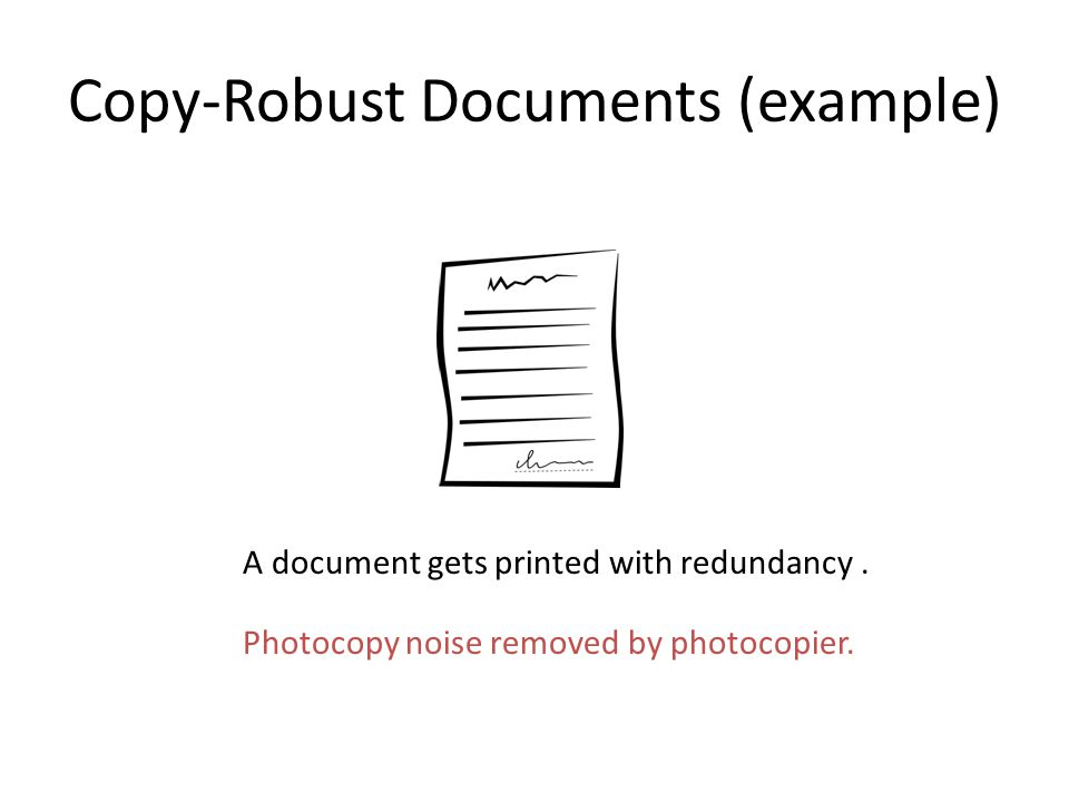 Copy-Robust Documents (example) A document gets printed with redundancy. Photocopy noise removed by photocopier.