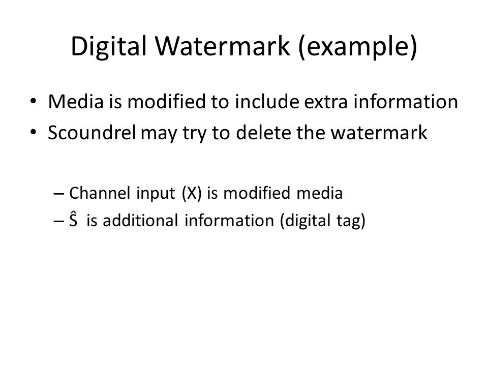 Digital Watermark (example) Media is modified to include extra information Scoundrel may try to delete the watermark – Channel input (X) is modified m