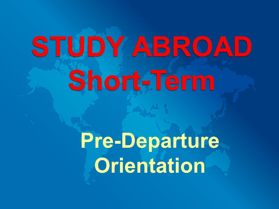 Pre-Departure Orientation STUDY ABROAD Short-Term
