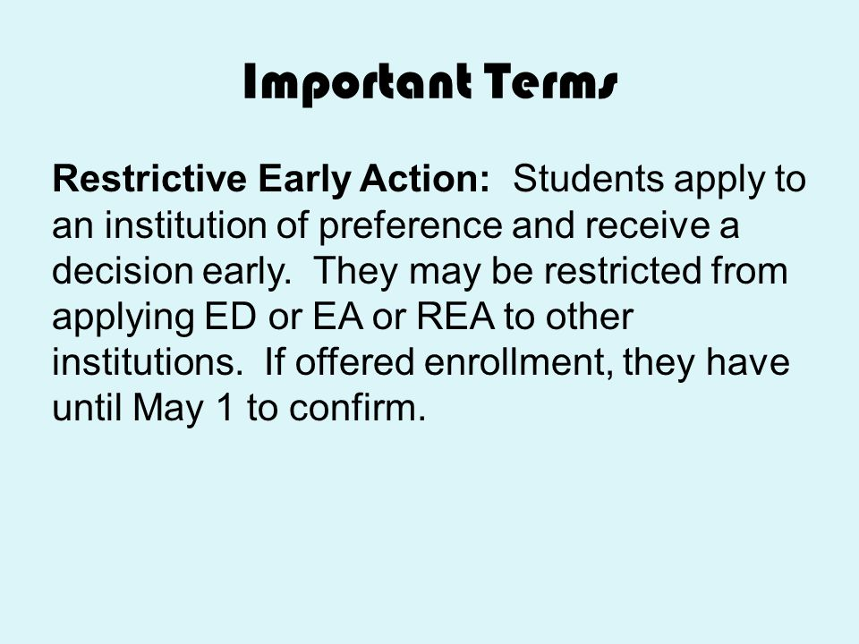 Important Terms Restrictive Early Action: Students apply to an institution of preference and receive a decision early. They may be restricted from app