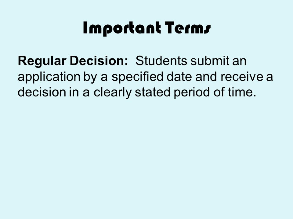 Important Terms Regular Decision: Students submit an application by a specified date and receive a decision in a clearly stated period of time.
