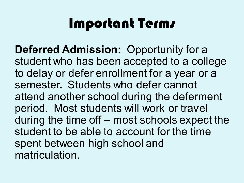 Important Terms Deferred Admission: Opportunity for a student who has been accepted to a college to delay or defer enrollment for a year or a semester