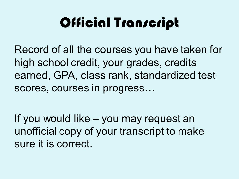 Official Transcript Record of all the courses you have taken for high school credit, your grades, credits earned, GPA, class rank, standardized test s