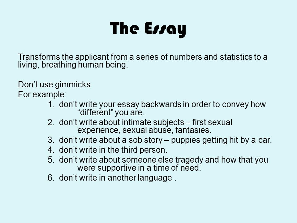 The Essay Transforms the applicant from a series of numbers and statistics to a living, breathing human being. Don't use gimmicks For example: 1. don'