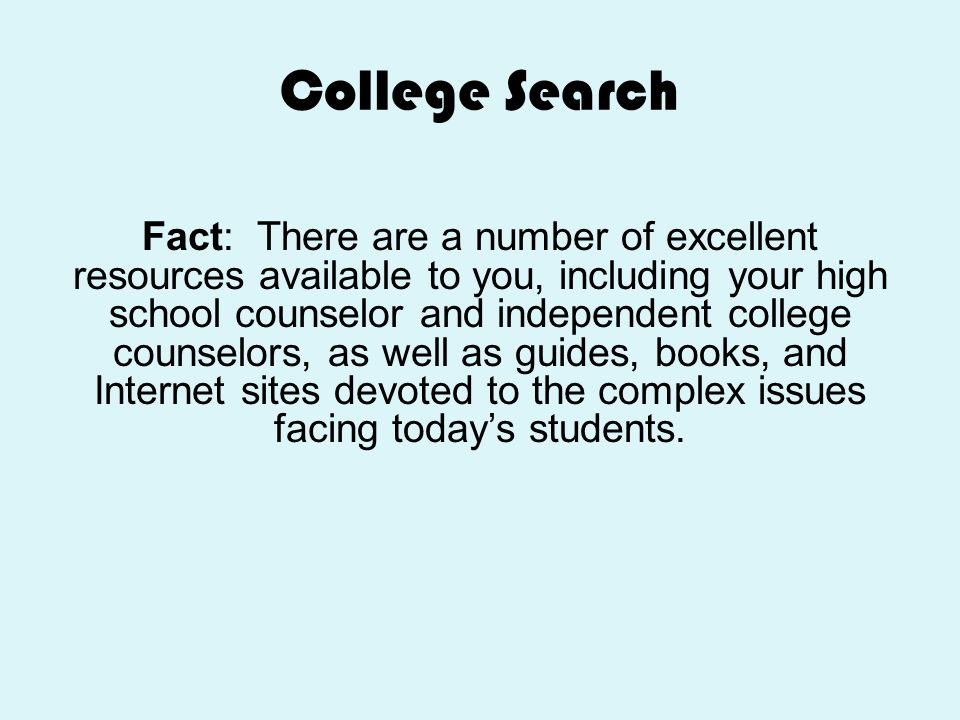 College Search Fact: There are a number of excellent resources available to you, including your high school counselor and independent college counselo