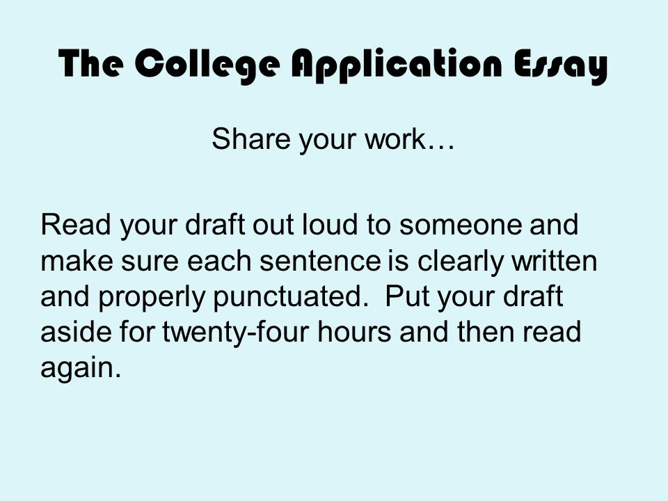 The College Application Essay Share your work… Read your draft out loud to someone and make sure each sentence is clearly written and properly punctua