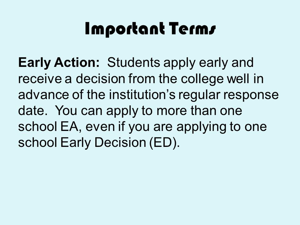 Important Terms Early Action: Students apply early and receive a decision from the college well in advance of the institution's regular response date.