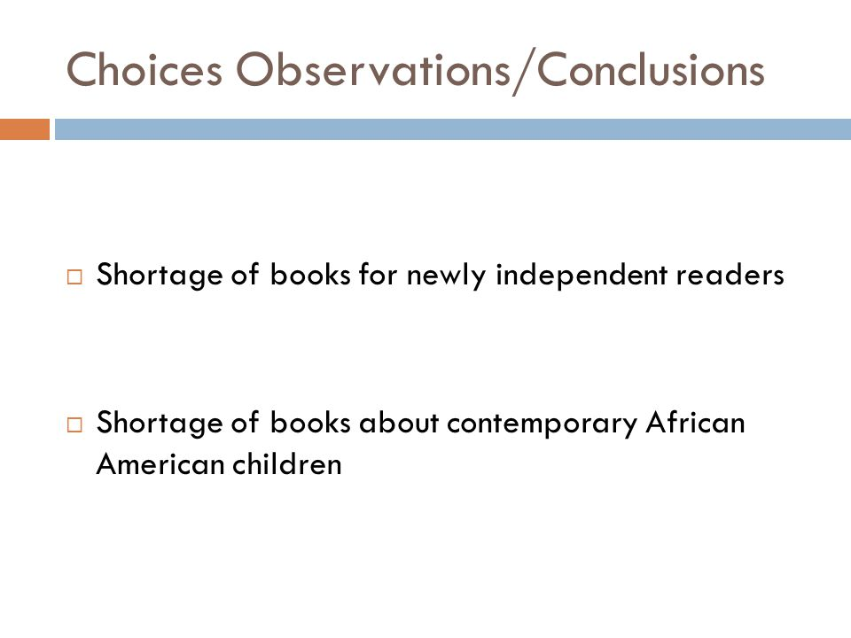 Choices Observations/Conclusions  Shortage of books for newly independent readers  Shortage of books about contemporary African American children