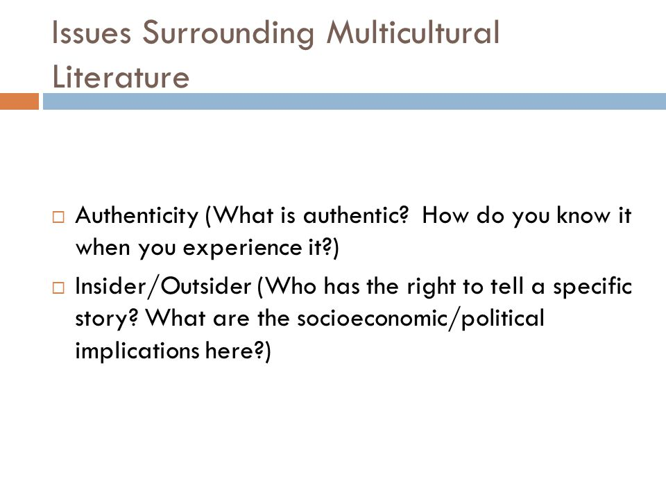 Issues Surrounding Multicultural Literature  Authenticity (What is authentic? How do you know it when you experience it?)  Insider/Outsider (Who has