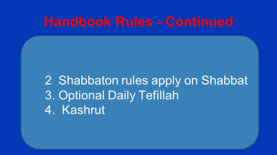 Handbook Rules - Continued 2 Shabbaton rules apply on Shabbat 3. Optional Daily Tefillah 4. Kashrut