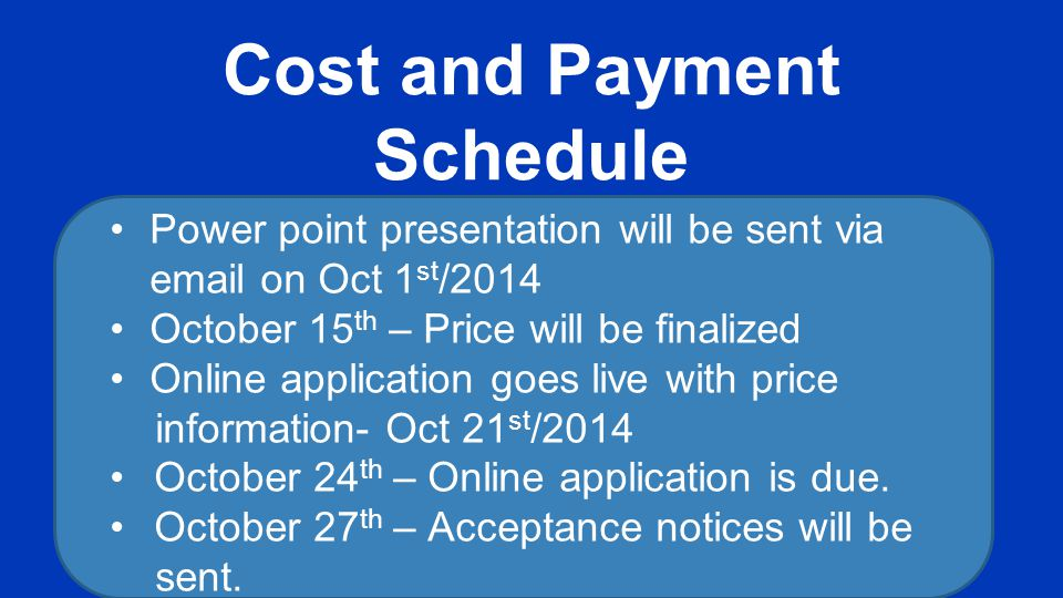 Cost and Payment Schedule Power point presentation will be sent via email on Oct 1 st /2014 October 15 th – Price will be finalized Online application goes live with price information- Oct 21 st /2014 October 24 th – Online application is due.