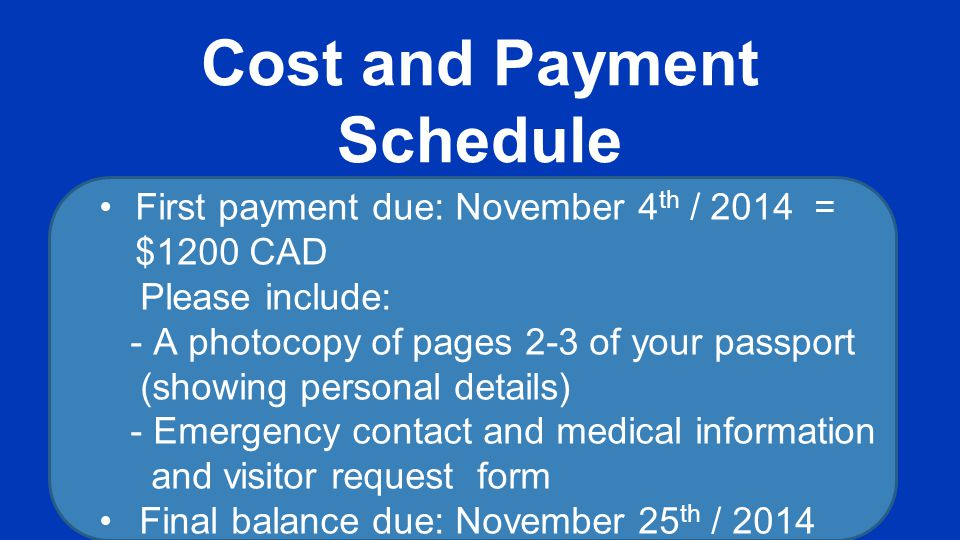 Cost and Payment Schedule First payment due: November 4 th / 2014 = $1200 CAD Please include: - A photocopy of pages 2-3 of your passport (showing per