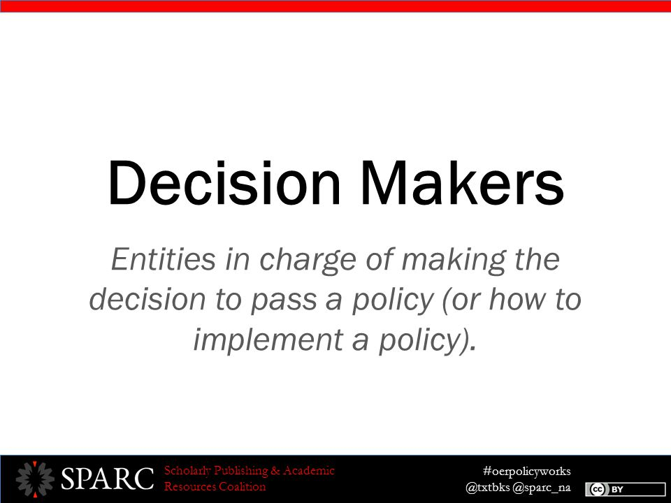 #oerpolicyworks @txtbks @sparc_na Scholarly Publishing & Academic Resources Coalition Decision Makers Entities in charge of making the decision to pass a policy (or how to implement a policy).