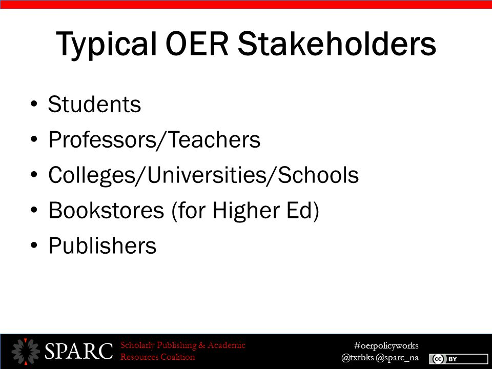 #oerpolicyworks @txtbks @sparc_na Scholarly Publishing & Academic Resources Coalition Typical OER Stakeholders Students Professors/Teachers Colleges/Universities/Schools Bookstores (for Higher Ed) Publishers