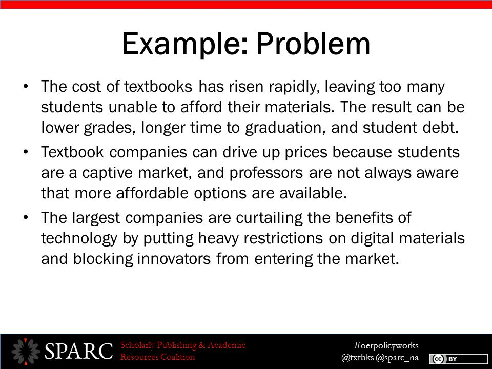 #oerpolicyworks @txtbks @sparc_na Scholarly Publishing & Academic Resources Coalition Example: Problem The cost of textbooks has risen rapidly, leaving too many students unable to afford their materials.