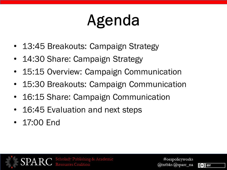 #oerpolicyworks @txtbks @sparc_na Scholarly Publishing & Academic Resources Coalition Agenda 13:45 Breakouts: Campaign Strategy 14:30 Share: Campaign Strategy 15:15 Overview: Campaign Communication 15:30 Breakouts: Campaign Communication 16:15 Share: Campaign Communication 16:45 Evaluation and next steps 17:00 End