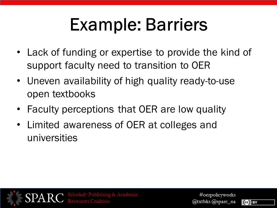 #oerpolicyworks @txtbks @sparc_na Scholarly Publishing & Academic Resources Coalition Example: Barriers Lack of funding or expertise to provide the kind of support faculty need to transition to OER Uneven availability of high quality ready-to-use open textbooks Faculty perceptions that OER are low quality Limited awareness of OER at colleges and universities