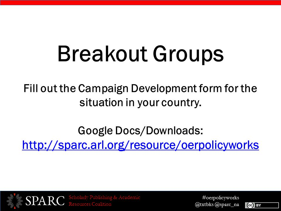 #oerpolicyworks @txtbks @sparc_na Scholarly Publishing & Academic Resources Coalition Breakout Groups Fill out the Campaign Development form for the situation in your country.