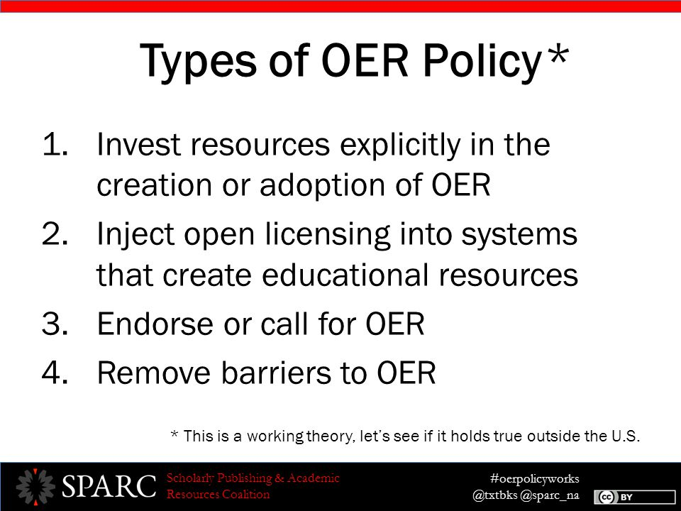 #oerpolicyworks @txtbks @sparc_na Scholarly Publishing & Academic Resources Coalition Types of OER Policy 1.Invest resources explicitly in the creation or adoption of OER 2.Inject open licensing into systems that create educational resources 3.Endorse or call for OER 4.Remove barriers to OER * This is a working theory, let's see if it holds true outside the U.S.