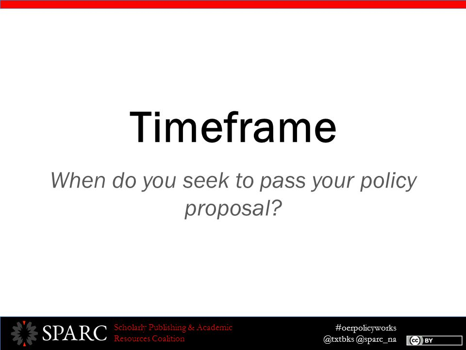 #oerpolicyworks @txtbks @sparc_na Scholarly Publishing & Academic Resources Coalition Timeframe When do you seek to pass your policy proposal?