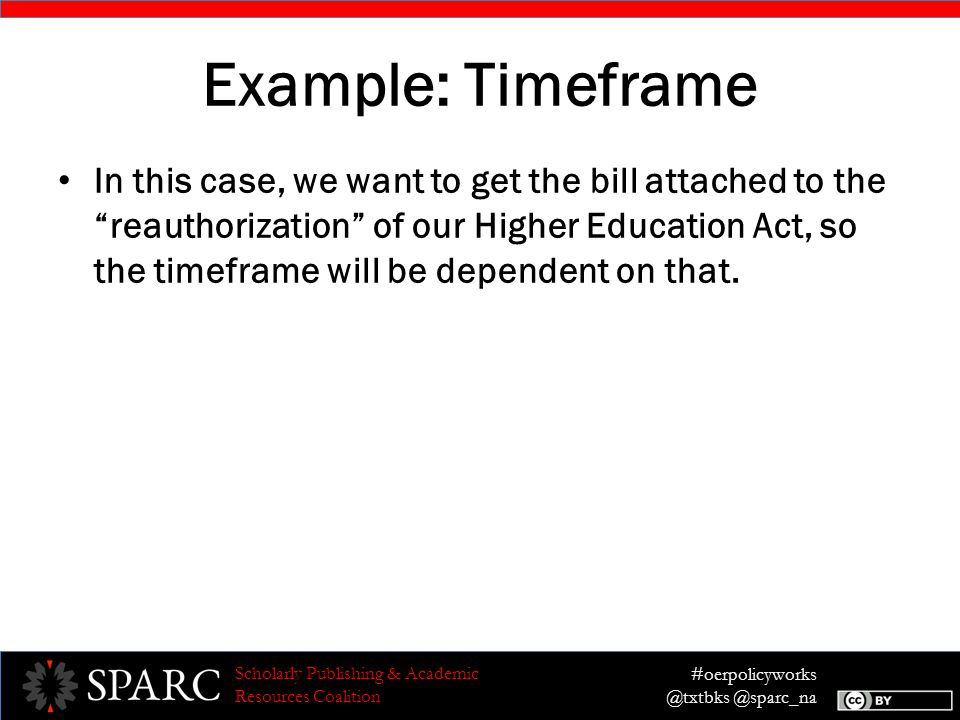 #oerpolicyworks @txtbks @sparc_na Scholarly Publishing & Academic Resources Coalition Example: Timeframe In this case, we want to get the bill attached to the reauthorization of our Higher Education Act, so the timeframe will be dependent on that.
