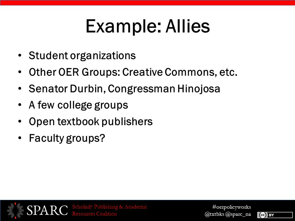 #oerpolicyworks @txtbks @sparc_na Scholarly Publishing & Academic Resources Coalition Example: Allies Student organizations Other OER Groups: Creative Commons, etc.