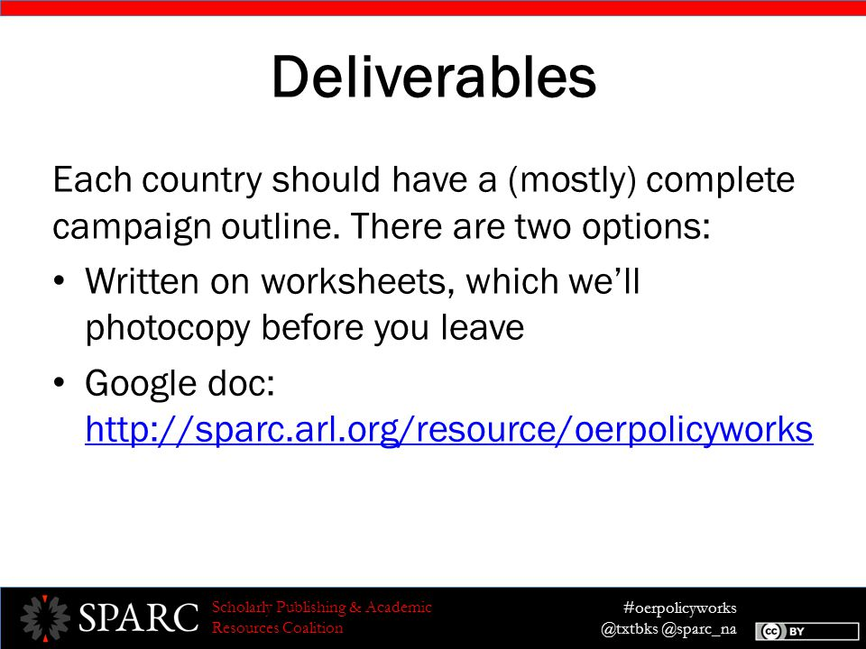 #oerpolicyworks @txtbks @sparc_na Scholarly Publishing & Academic Resources Coalition Example: Strategy Demonstrate a broad base of constituent support for the idea of textbook affordability and open textbooks to incentivize – and in some cases pressure – members of the House and Senate education committees to support the OER program's inclusion in the Higher Education Act, which will ultimately lead to its passage.