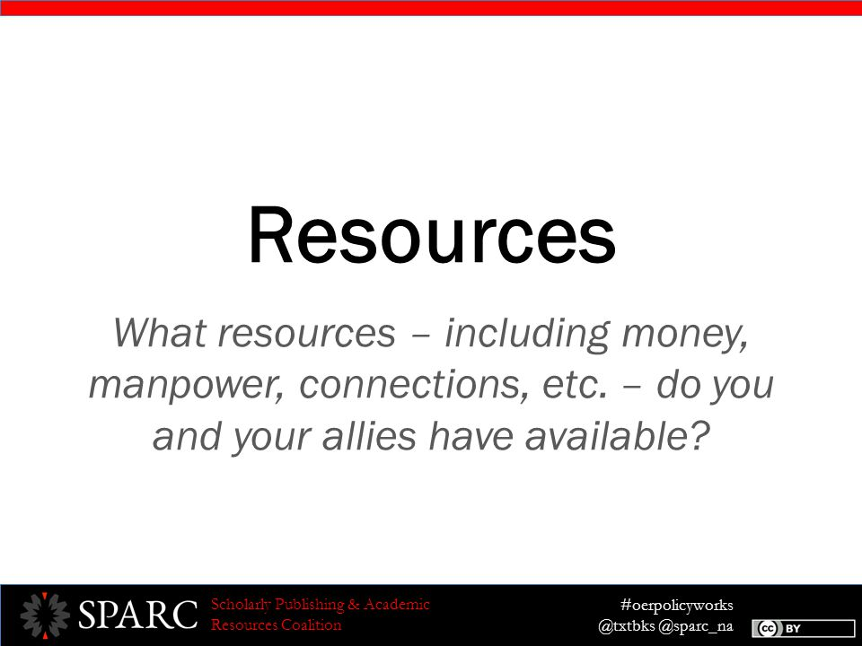 #oerpolicyworks @txtbks @sparc_na Scholarly Publishing & Academic Resources Coalition Resources What resources – including money, manpower, connections, etc.