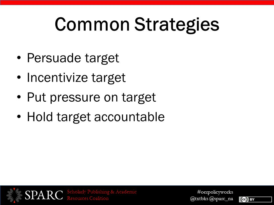 #oerpolicyworks @txtbks @sparc_na Scholarly Publishing & Academic Resources Coalition Common Strategies Persuade target Incentivize target Put pressure on target Hold target accountable