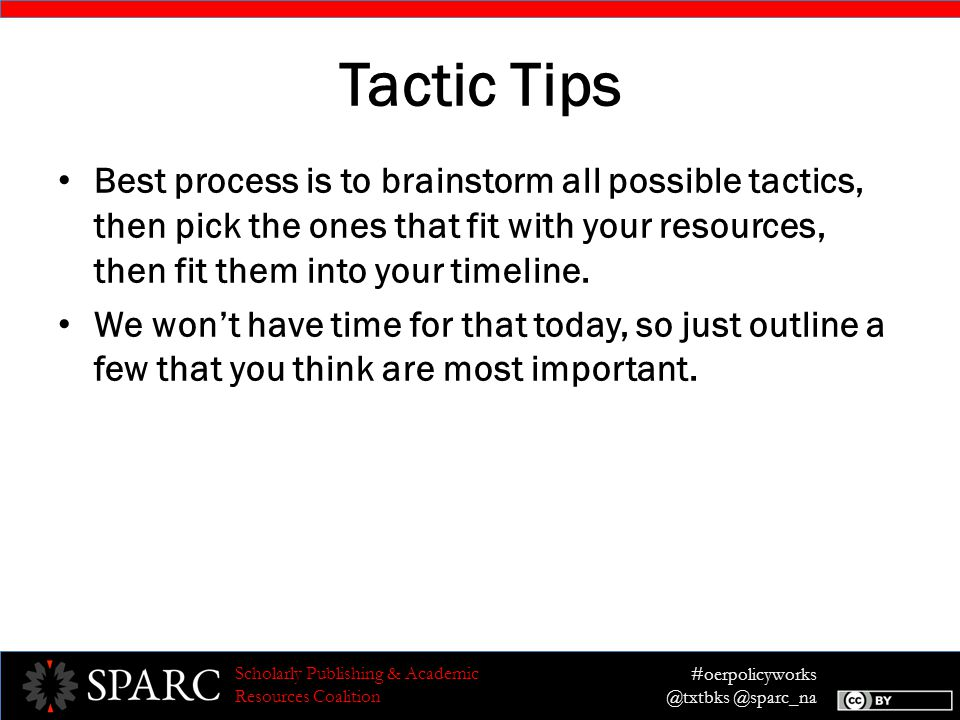 #oerpolicyworks @txtbks @sparc_na Scholarly Publishing & Academic Resources Coalition Tactic Tips Best process is to brainstorm all possible tactics, then pick the ones that fit with your resources, then fit them into your timeline.