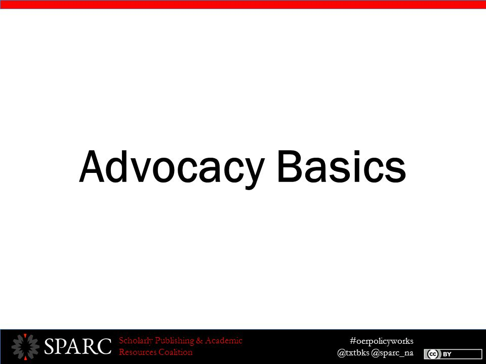 #oerpolicyworks @txtbks @sparc_na Scholarly Publishing & Academic Resources Coalition Advocacy To take actions or make arguments to advance (or deter) the passage of a policy, or implementation of a policy.