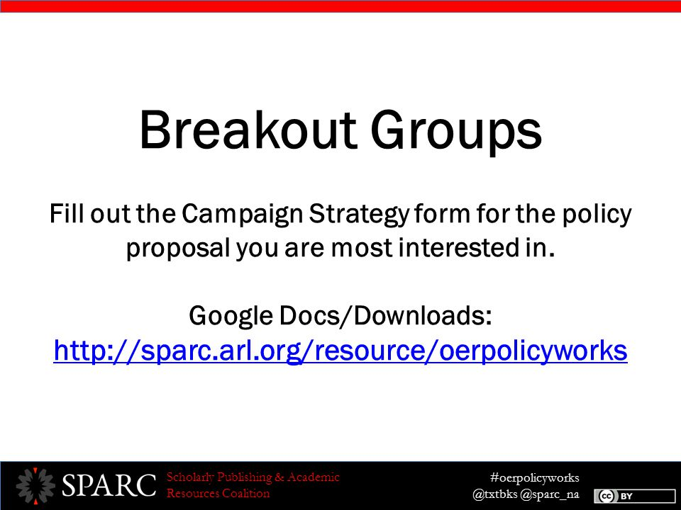 #oerpolicyworks @txtbks @sparc_na Scholarly Publishing & Academic Resources Coalition Breakout Groups Fill out the Campaign Strategy form for the policy proposal you are most interested in.