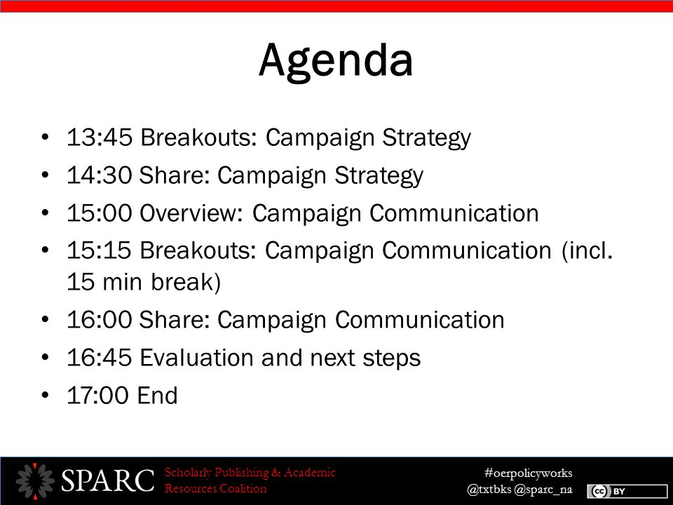 #oerpolicyworks @txtbks @sparc_na Scholarly Publishing & Academic Resources Coalition Agenda 13:45 Breakouts: Campaign Strategy 14:30 Share: Campaign Strategy 15:00 Overview: Campaign Communication 15:15 Breakouts: Campaign Communication (incl.